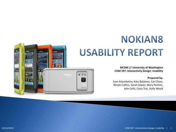 NokiaN8 Usability Report<br />MCDM // University of Washington<br />COM 597: Interactivity Design: Usability<br /><br />P...