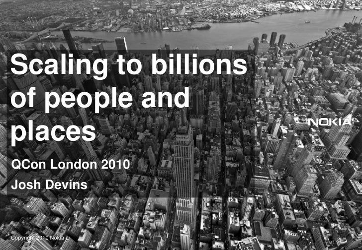 Scaling to billionsof people and places<br />QCon London 2010<br />Josh Devins<br />Copyright 2010 Nokia<br />