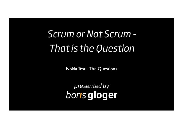 Scrum or Not Scrum - That is the Question      Nokia Test - The Questions           presented by     bor!s gloger