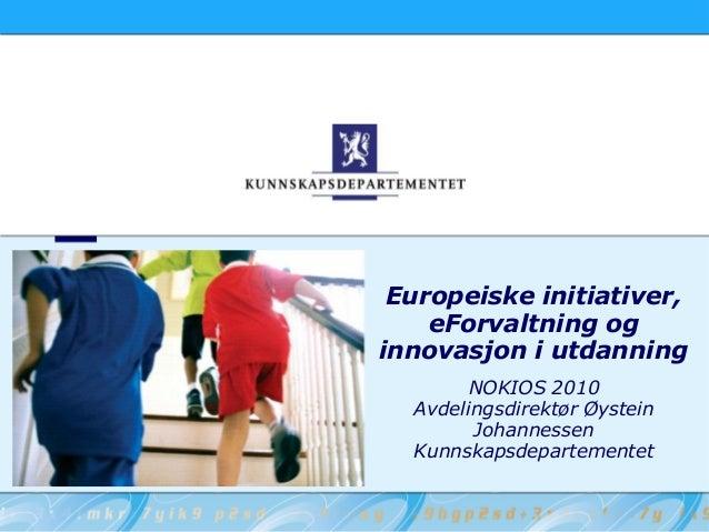 Europeiske initiativer, eForvaltning og innovasjon i utdanning NOKIOS 2010 Avdelingsdirektør Øystein Johannessen Kunnskaps...