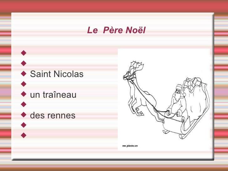 Le  Père Noël <ul><li>Saint Nicolas </li></ul><ul><li>un traîneau </li></ul><ul><li>des rennes </li></ul>