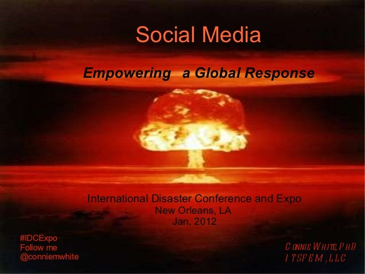 Social Media   Empowering a Global Response International Disaster Conference and Expo New Orleans, LA  Jan, 2012 Connie W...