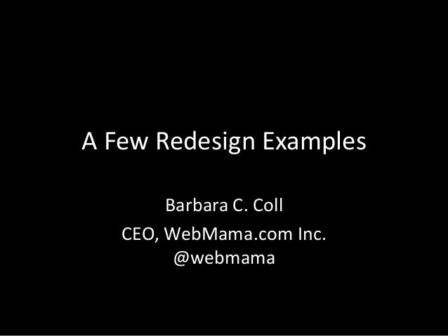 A Few Redesign Examples Barbara C. Coll CEO, WebMama.com Inc. @webmama