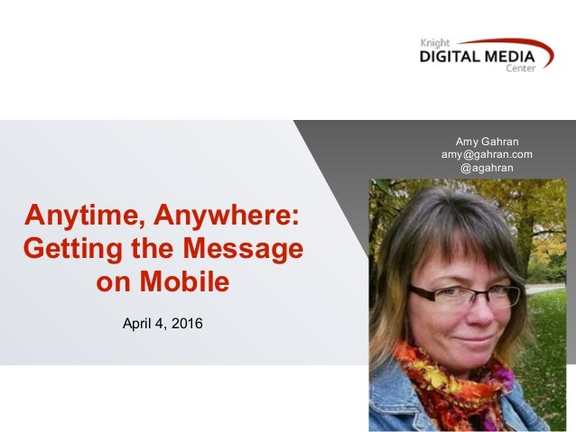 Anytime, Anywhere: Getting the Message on Mobile April 4, 2016 Amy Gahran amy@gahran.com @agahran