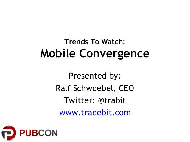 Trends To Watch: Mobile Convergence Presented by: Ralf Schwoebel, CEO Twitter: @trabit www.tradebit.com