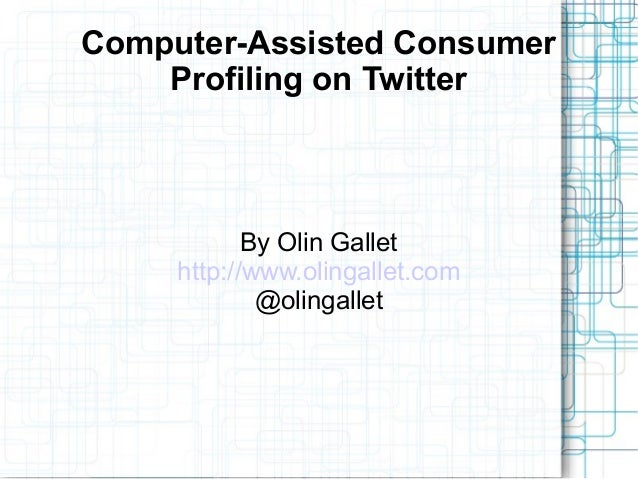 Computer-Assisted Consumer Profiling on Twitter By Olin Gallet http://www.olingallet.com @olingallet