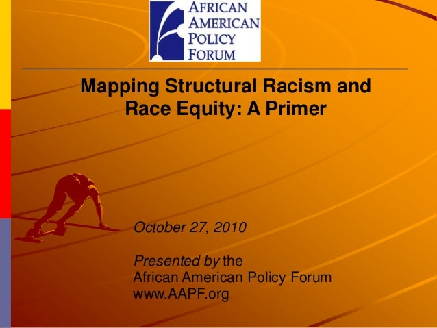 Mapping Structural Racism and Race Equity: A Primer October 27, 2010 Presented by the African American Policy Forum www.AA...