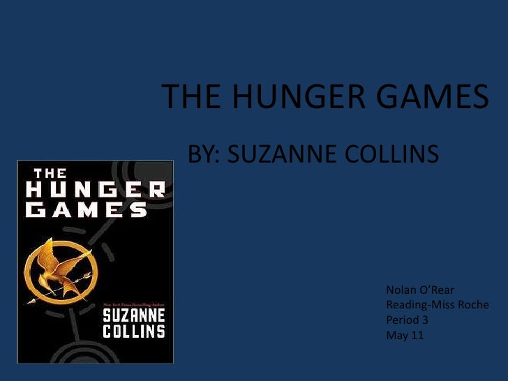 THE HUNGER GAMES BY: SUZANNE COLLINS               Nolan O'Rear               Reading-Miss Roche               Period 3   ...