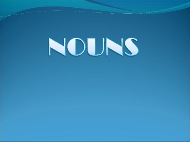 Nouns words used to name a person,  animal, place, thing, and abstract idea