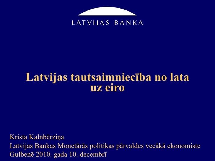 Latvijas tautsaimniecība no lata uz eiro Krista Kalnbērziņa Latvijas Bankas Monetārās politikas pārvaldes vecākā ekonomist...
