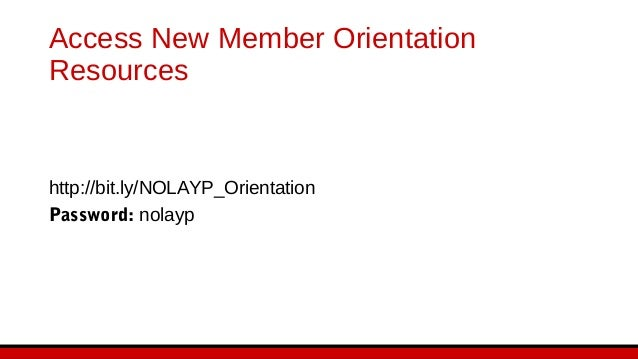 Access New Member Orientation Resources http://bit.ly/NOLAYP_Orientation Password: nolayp