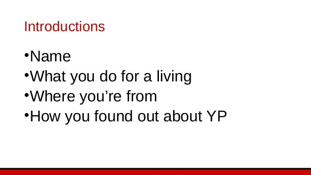 Introductions •Name •What you do for a living •Where you're from •How you found out about YP