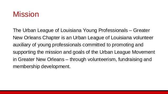 Mission The Urban League of Louisiana Young Professionals – Greater New Orleans Chapter is an Urban League of Louisiana vo...