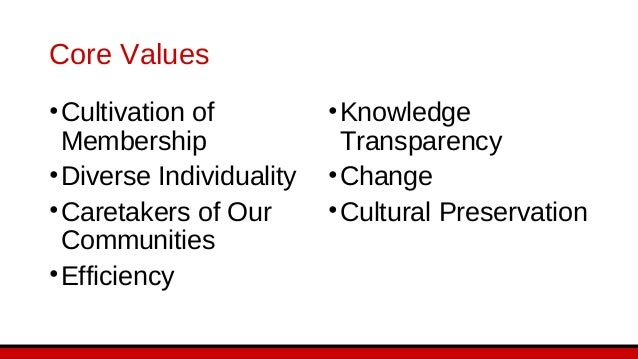Core Values •Cultivation of Membership •Diverse Individuality •Caretakers of Our Communities •Efficiency •Knowledge Transp...
