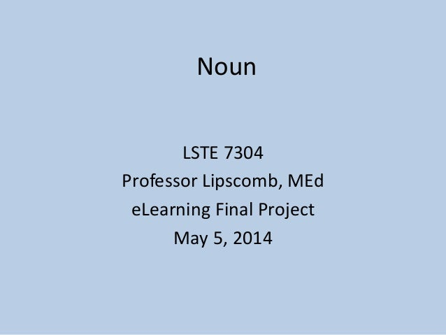 Noun LSTE 7304 Professor Lipscomb, MEd eLearning Final Project May 5, 2014