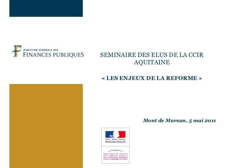 SEMINAIRE DES ELUS DE LA CCIR AQUITAINE«LES ENJEUX DE LA REFORME»Mont de Marsan, 5mai 2011<br />