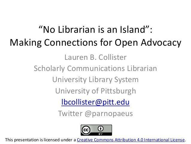 """No  Librarian  is  an  Island"": Making Connections for Open Advocacy Lauren B. Collister Scholarly Communications Librari..."