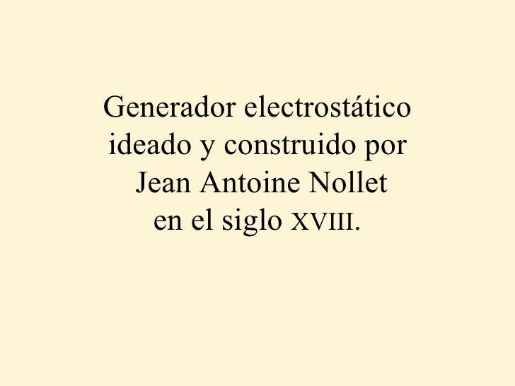 Generador electrostático ideado y construido por  Jean Antoine Nollet en el siglo  XVIII .