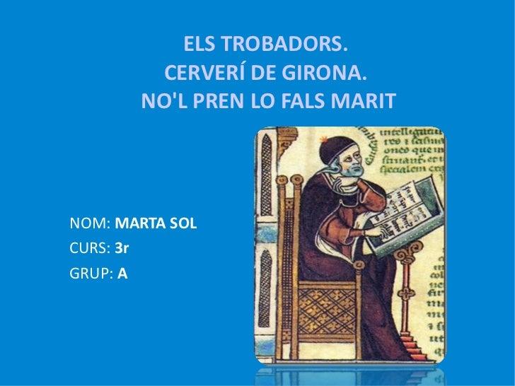 ELS TROBADORS.  CERVERÍ DE GIRONA.  NO'L PREN LO FALS MARIT <ul><li>NOM:  MARTA SOL </li></ul><ul><li>CURS:  3r </li></ul>...
