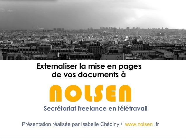 Externaliser la mise en pages de vos documents à NOLSEN Présentation réalisée par Isabelle Chédiny / www.nolsen .fr Secrét...