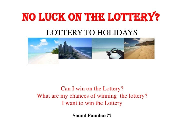 NO LUCK ON THE LOTTERY?     LOTTERY TO HOLIDAYS           Can I win on the Lottery?  What are my chances of winning the lo...