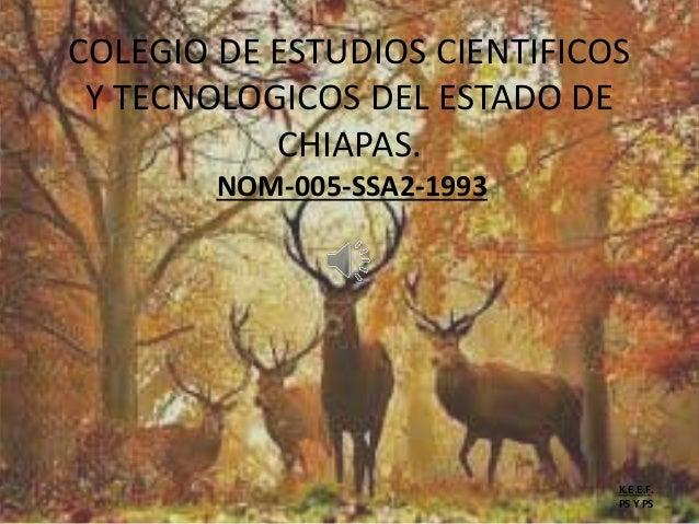 COLEGIO DE ESTUDIOS CIENTIFICOS Y TECNOLOGICOS DEL ESTADO DE CHIAPAS. NOM-005-SSA2-1993 K.E.E.F. PS Y PS