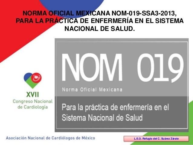 NORMA OFICIAL MEXICANA NOM-019-SSA3-2013, PARA LA PRÁCTICA DE ENFERMERÍA EN EL SISTEMA NACIONAL DE SALUD. L.E.O. Refugio d...
