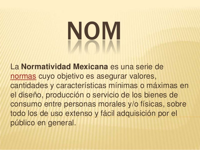 La Normatividad Mexicana es una serie denormas cuyo objetivo es asegurar valores,cantidades y características mínimas o má...