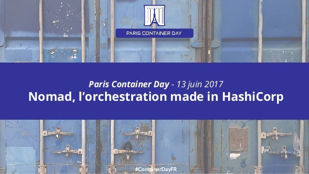 #ContainerDayFR Paris Container Day - 13 juin 2017 Nomad, l'orchestration made in HashiCorp