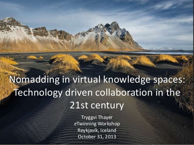 Nomadding in virtual knowledge spaces: Technology driven collaboration in the 21st century Tryggvi Thayer eTwinning Worksh...