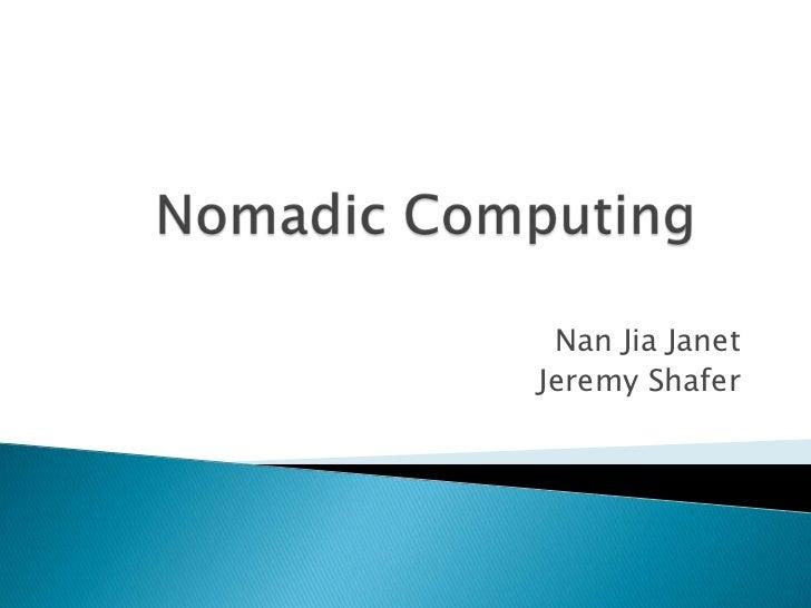 Nomadic Computing<br />Nan Jia Janet<br />Jeremy Shafer<br />
