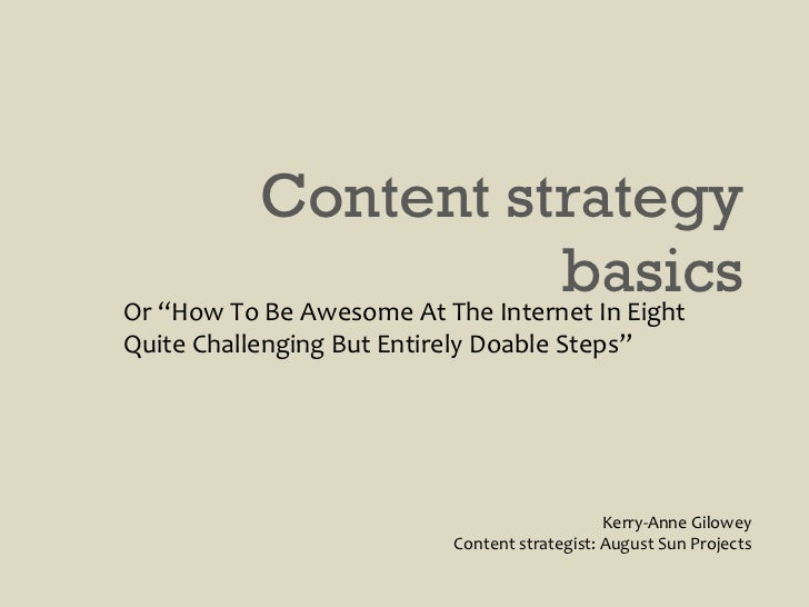 "Content strategy basics Kerry-Anne Gilowey Content strategist: August Sun Projects Or ""How To Be Awesome At The Internet I..."