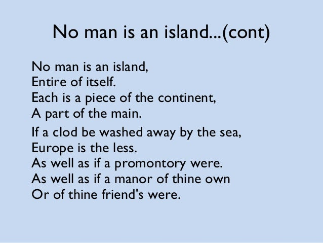 no man is island essay Thomas merton (1915-1968) was born in france and came to live in the united states at the age of 24 he received several awards recognizing his contribution to religious study and contemplation, including the pax medal in 1963, and remained a devoted spiritualist and a tireless advocate for social justice until his death.