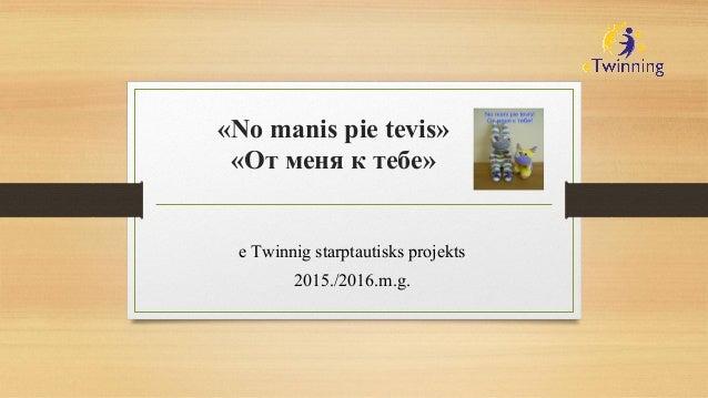 «No manis pie tevis» «От меня к тебе» e Twinnig starptautisks projekts 2015./2016.m.g.