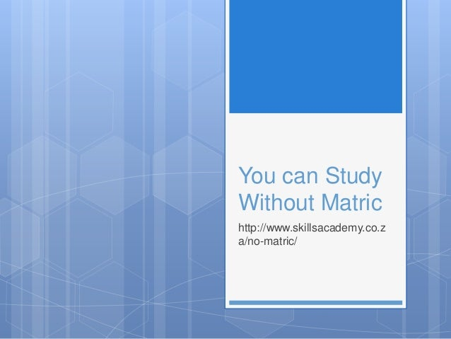 You can Study Without Matric http://www.skillsacademy.co.z a/no-matric/