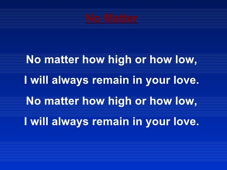No Matter No matter how high or how low, I will always remain in your love. No matter how high or how low, I will always r...