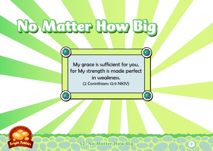 No Matter How Big       My grace is sufficient for you,      for My strength is made perfect                in weakness.  ...