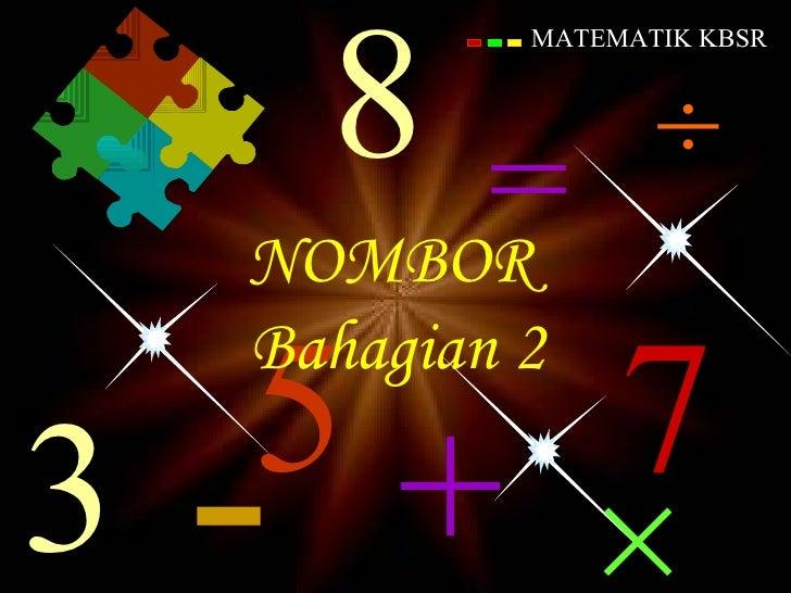 13 Oktober 2011 Osman Kechik 7 MATEMATIK KBSR × + 3 - ÷ 5 8 = NOMBOR  Bahagian 2