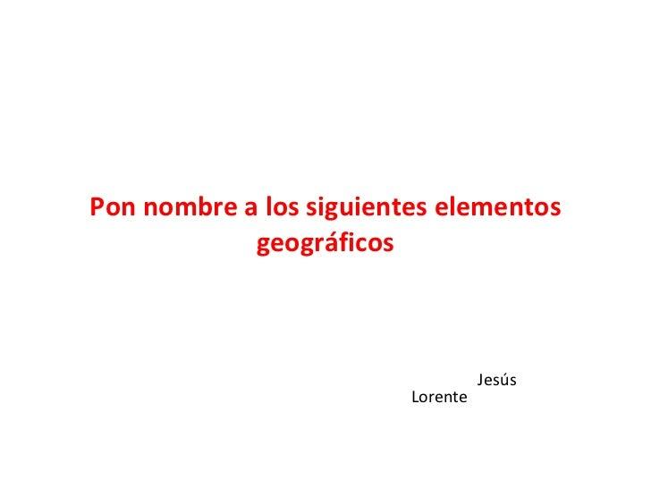 Pon nombre a los siguientes elementos geográficos Jesús Lorente