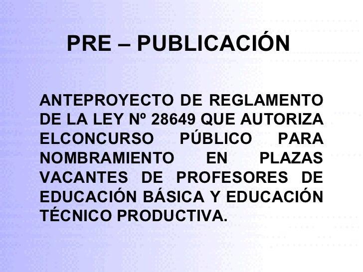 PRE – PUBLICACIÓN ANTEPROYECTO DE REGLAMENTO DE LA LEY Nº 28649 QUE AUTORIZA ELCONCURSO PÚBLICO PARA NOMBRAMIENTO EN PLAZA...