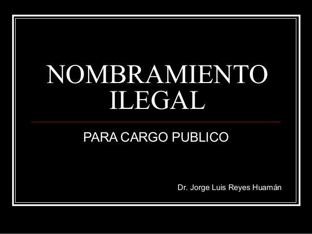 NOMBRAMIENTOILEGALPARA CARGO PUBLICODr. Jorge Luis Reyes Huamán