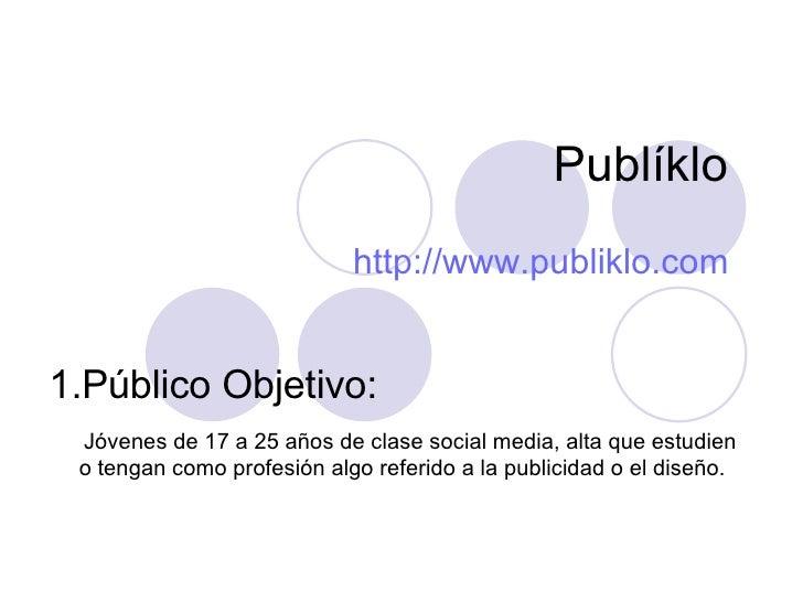 Publíklo http://www.publiklo.com <ul><li>Público Objetivo: </li></ul><ul><li>Jóvenes de 17 a 25 años de clase social media...