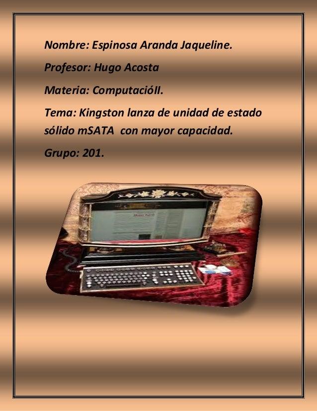 Nombre: Espinosa Aranda Jaqueline. Profesor: Hugo Acosta Materia: ComputacióII. Tema: Kingston lanza de unidad de estado s...