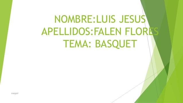 NOMBRE:LUIS JESUS APELLIDOS:FALEN FLORES TEMA: BASQUET BASQUET
