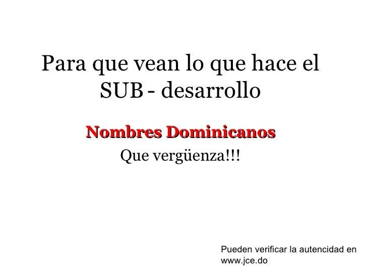 Para que vean lo que hace el SUB   - desarrollo Nombres Dominicanos Que vergüenza!!! Pueden verificar la autencidad en www...