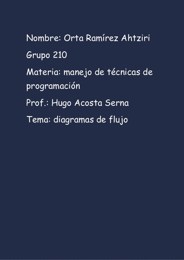 Nombre: Orta Ramírez Ahtziri Grupo 210 Materia: manejo de técnicas de programación Prof.: Hugo Acosta Serna Tema: diagrama...