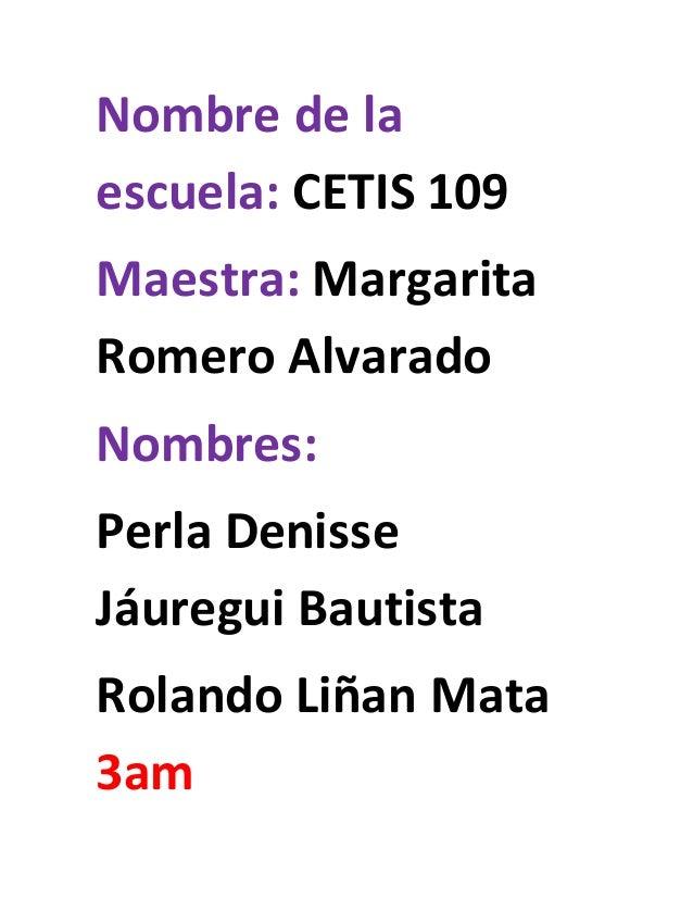 Nombre de la escuela: CETIS 109 Maestra: Margarita Romero Alvarado Nombres: Perla Denisse Jáuregui Bautista Rolando Liñan ...