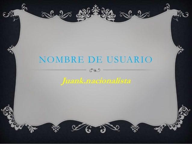 NOMBRE DE USUARIO Juank.nacionalista
