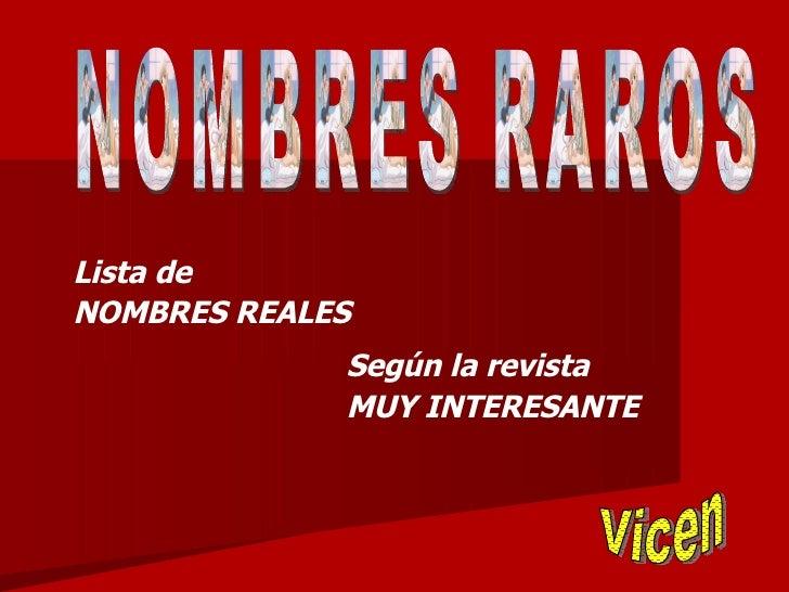 NOMBRES RAROS Lista de NOMBRES REALES Según la revista  MUY INTERESANTE Vicen