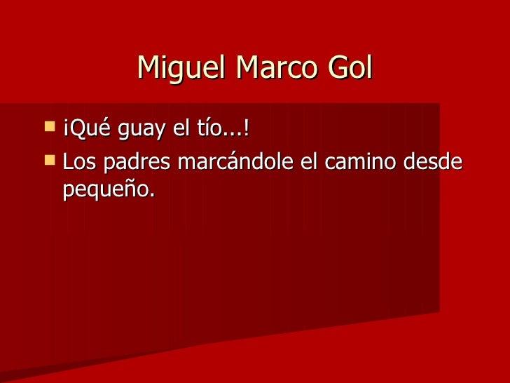 Miguel Marco Gol <ul><li>¡Qué guay el tío...! </li></ul><ul><li>Los padres marcándole el camino desde pequeño. </li></ul>